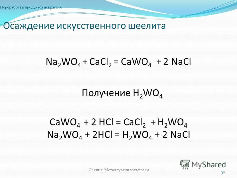 Осаждение искусственного шеелита Переработка продуктов вскрытия 30 Лекция: Металлургия вольфрама Na 2 WO 4 + СaСl 2 = СaWO 4 + 2 NaСl СaWO 4 + 2 НСl = СaСl 2 + Н 2 WO 4 Na 2 WO 4 + 2HCl = H 2 WO 4 + 2 NaCl Получение Н 2 WO 4