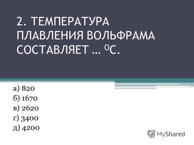 2. ТЕМПЕРАТУРА ПЛАВЛЕНИЯ ВОЛЬФРАМА СОСТАВЛЯЕТ … О С. а) 820 б) 1670 в) 2620 г) 3400 д) 4200