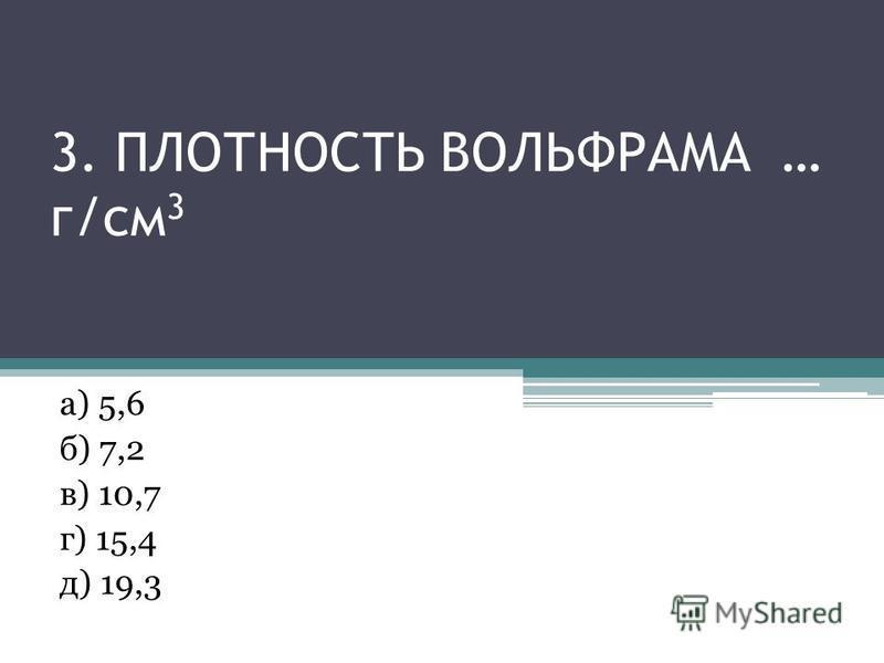 3. ПЛОТНОСТЬ ВОЛЬФРАМА … г/см 3 а) 5,6 б) 7,2 в) 10,7 г) 15,4 д) 19,3