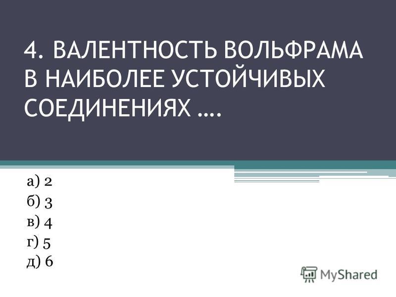 4. ВАЛЕНТНОСТЬ ВОЛЬФРАМА В НАИБОЛЕЕ УСТОЙЧИВЫХ СОЕДИНЕНИЯХ …. а) 2 б) 3 в) 4 г) 5 д) 6