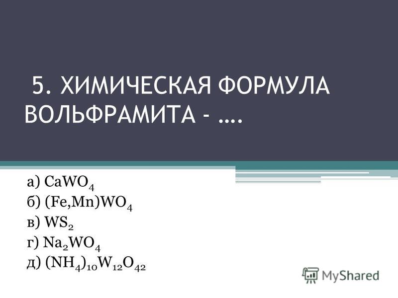 5. ХИМИЧЕСКАЯ ФОРМУЛА ВОЛЬФРАМИТА - …. а) CaWO 4 б) (Fe,Mn)WO 4 в) WS 2 г) Na 2 WO 4 д) (NH 4 ) 10 W 12 O 42