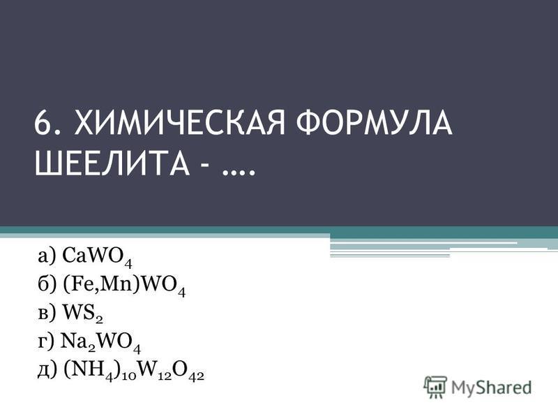 6. ХИМИЧЕСКАЯ ФОРМУЛА ШЕЕЛИТА - …. а) CaWO 4 б) (Fe,Mn)WO 4 в) WS 2 г) Na 2 WO 4 д) (NH 4 ) 10 W 12 O 42