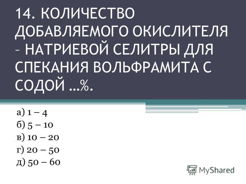 14. КОЛИЧЕСТВО ДОБАВЛЯЕМОГО ОКИСЛИТЕЛЯ – НАТРИЕВОЙ СЕЛИТРЫ ДЛЯ СПЕКАНИЯ ВОЛЬФРАМИТА С СОДОЙ …%. а) 1 – 4 б) 5 – 10 в) 10 – 20 г) 20 – 50 д) 50 – 60