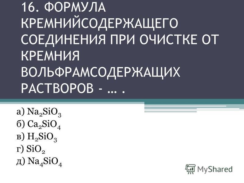16. ФОРМУЛА КРЕМНИЙСОДЕРЖАЩЕГО СОЕДИНЕНИЯ ПРИ ОЧИСТКЕ ОТ КРЕМНИЯ ВОЛЬФРАМСОДЕРЖАЩИХ РАСТВОРОВ - …. а) Na 2 SiO 3 б) Ca 2 SiO 4 в) H 2 SiO 3 г) SiO 2 д) Na 4 SiO 4