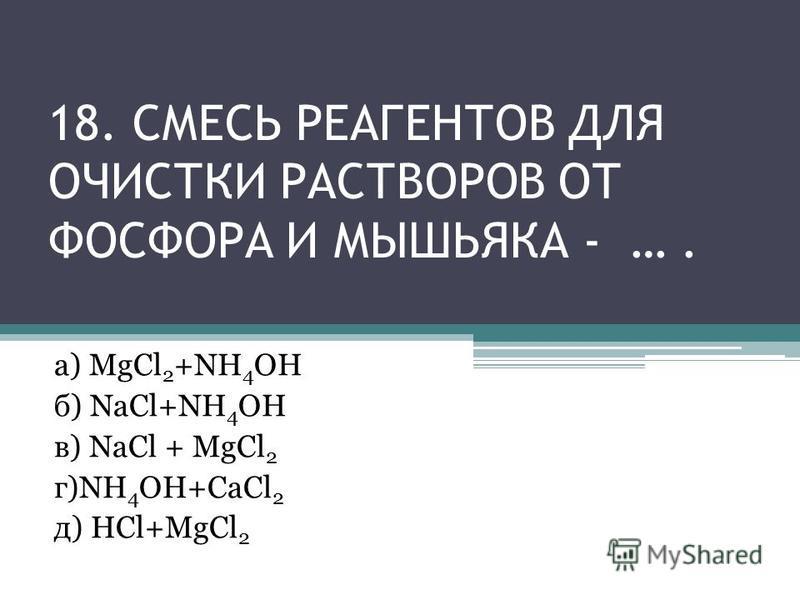 18. СМЕСЬ РЕАГЕНТОВ ДЛЯ ОЧИСТКИ РАСТВОРОВ ОТ ФОСФОРА И МЫШЬЯКА - …. а) MgCl 2 +NH 4 OH б) NaCl+NH 4 OH в) NaCl + MgCl 2 г)NH 4 OH+CaCl 2 д) HCl+MgCl 2