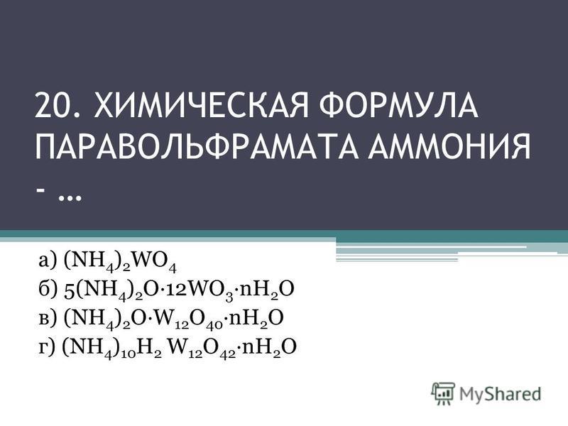 20. ХИМИЧЕСКАЯ ФОРМУЛА ПАРАВОЛЬФРАМАТА АММОНИЯ - … а) (NH 4 ) 2 WO 4 б) 5(NH 4 ) 2 O·12WO 3 ·nH 2 O в) (NH 4 ) 2 OW 12 O 40 ·nH 2 O г) (NH 4 ) 10 H 2 W 12 O 42 ·nH 2 O