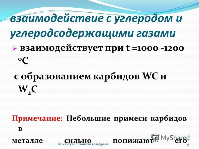 взаимодействие с углеродом и углеродсодержащими газами взаимодействует при t =1000 -1200 о С с образованием карбидов WC и W 2 C Примечание: Небольшие примеси карбидов в металле сильно понижают его электропроводуость Химические свойства вольфрама 9