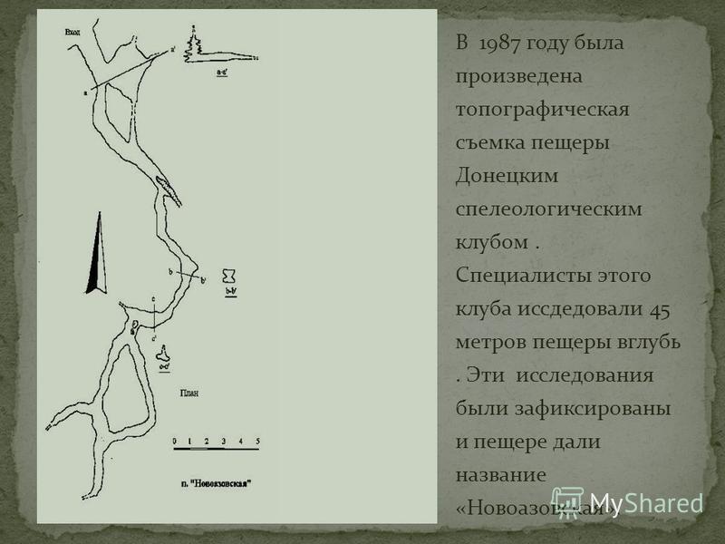 В 1987 году была произведена топографическая съемка пещеры Донецким спелеологическим клубом. Специалисты этого клуба исследовали 45 метров пещеры вглубь. Эти исследования были зафиксированы и пещере дали название «Новоазовская».
