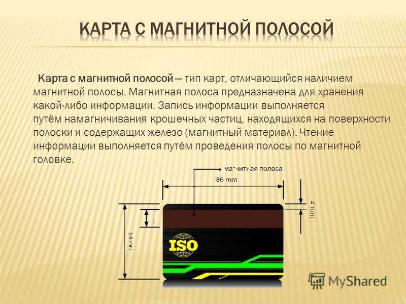 Карта с магнитной полосой тип карт, отличающийся наличием магнитной полосы. Магнитная полоса предназначена для хранения какой либо информации. Запись информации выполняется путём намагничивания крошечных частиц, находящихся на поверхности полоски и с