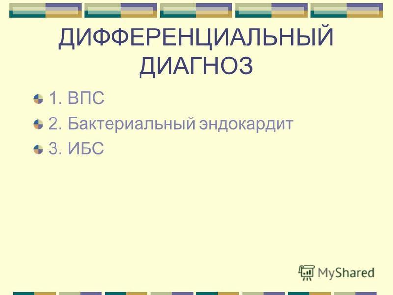 ДИФФЕРЕНЦИАЛЬНЫЙ ДИАГНОЗ 1. ВПС 2. Бактериальный эндокардит 3. ИБС