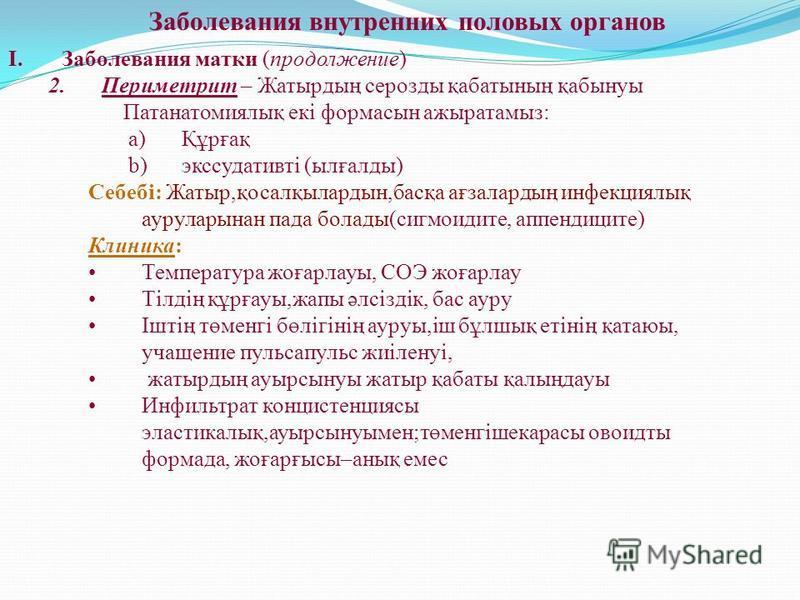 Заболевания внутренних половых органов I.Заболевания матки (продолжении) 2. Периметрит – Жатырдың серозды қабатының қабынуы Патанатомиялық екі формасын ажыратамыз: a)Құрғақ b)экссудативті (ылғалды) Себебі: Жатыр,қоселқылардын,басқа ағзалардың инфекци