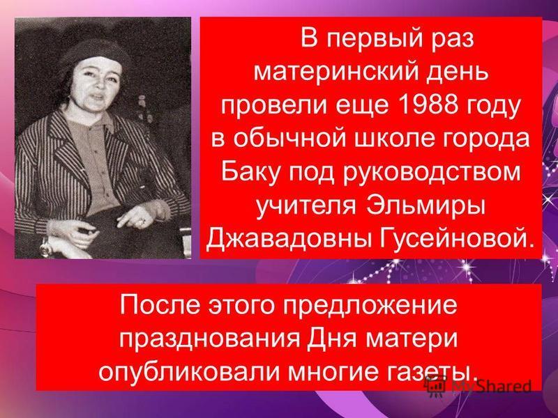 В первый раз материнский день провели еще 1988 году в обычной школе города Баку под руководством учителя Эльмиры Джавадовны Гусейновой. После этого предложение празднования Дня матери опубликовали многие газеты.