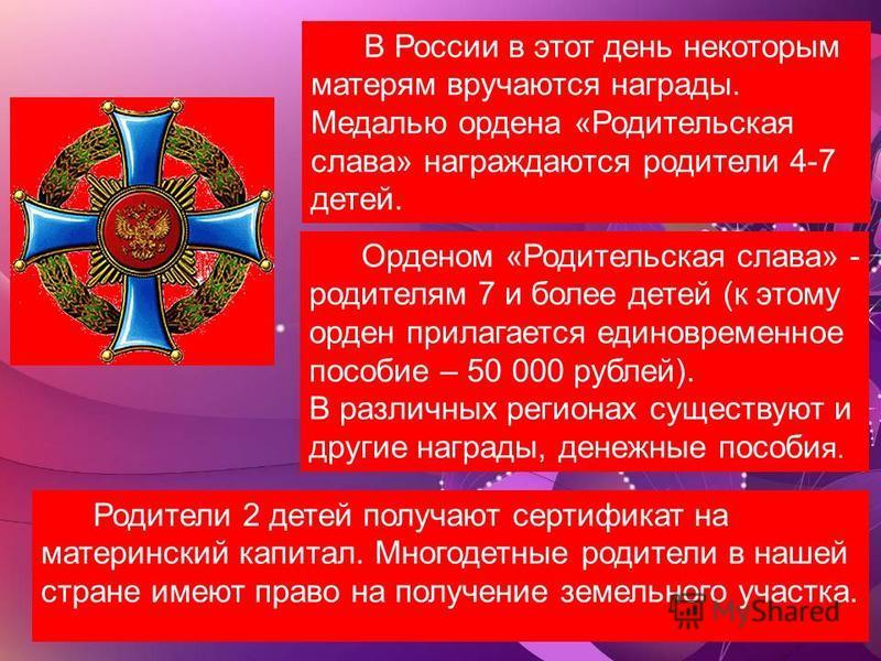 В России в этот день некоторым матерям вручаются награды. Медалью ордена «Родительская слава» награждаются родители 4-7 детей. Орденом «Родительская слава» - родителям 7 и более детей (к этому орден прилагается единовременное пособие – 50 000 рублей)