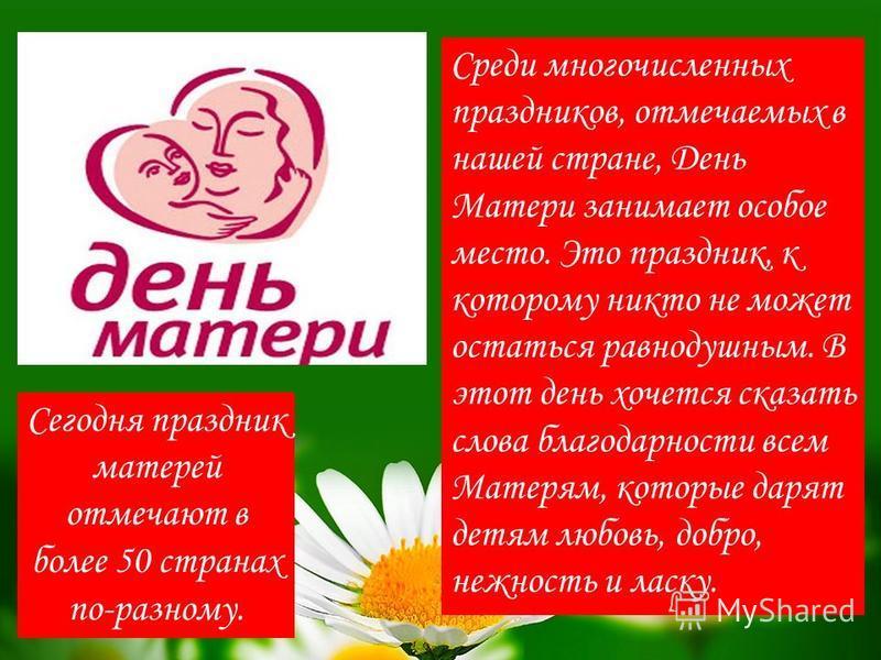Сегодня праздник матерей отмечают в более 50 странах по-разному. Среди многочисленных праздников, отмечаемых в нашей стране, День Матери занимает особое место. Это праздник, к которому никто не может остаться равнодушным. В этот день хочется сказать