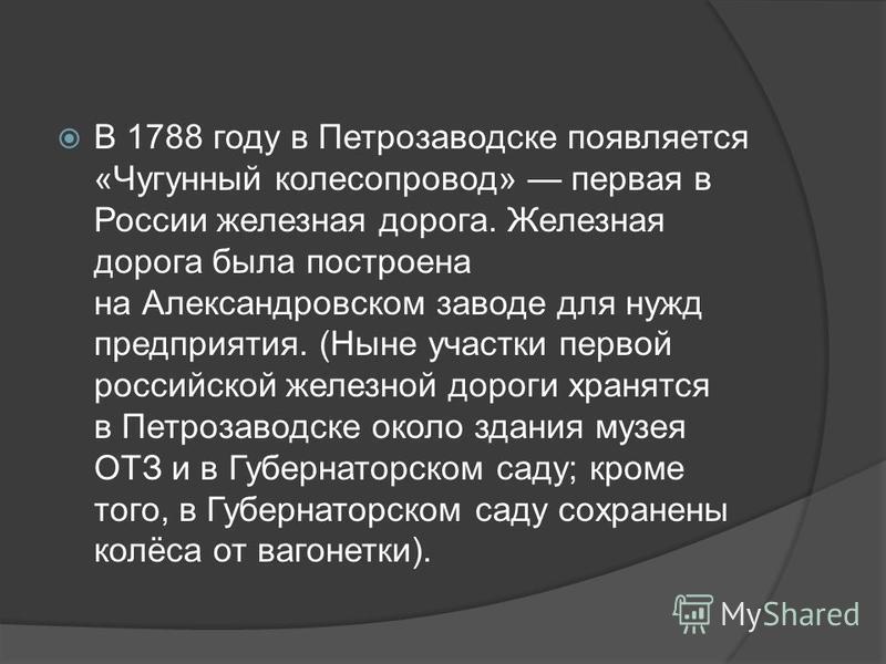 В 1788 году в Петрозаводске появляется «Чугунный колесо провод» первая в России железная дорога. Железная дорога была построена на Александровском заводе для нужд предприятия. (Ныне участки первой российской железной дороги хранятся в Петрозаводске о