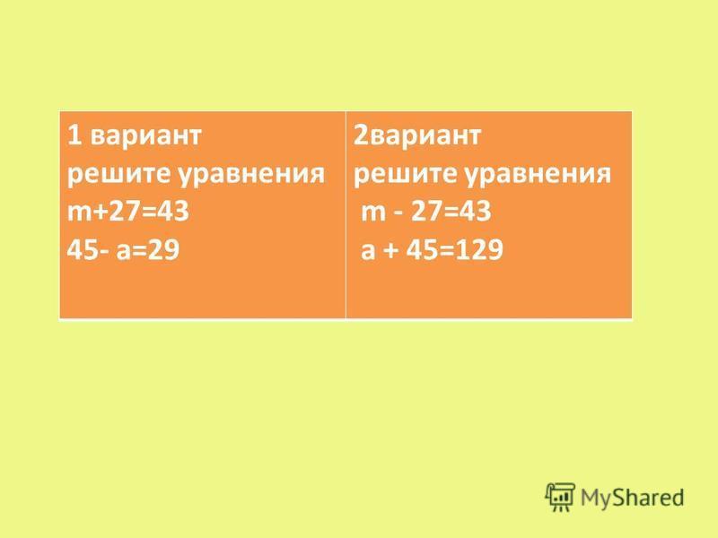 1 вариант решите уравнения m+27=43 45- а=29 2 вариант решите уравнения m - 27=43 а + 45=129