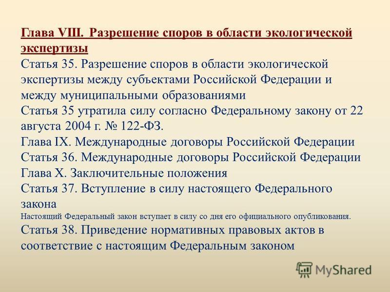 Глава VIII. Разрешение споров в области экологической экспертизы Статья 35. Разрешение споров в области экологической экспертизы между субъектами Российской Федерации и между муниципальными образованиями Статья 35 утратила силу согласно Федеральному
