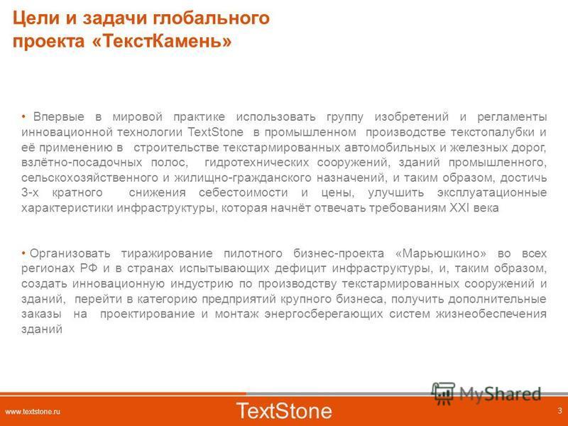 Цели и задачи глобального проекта «Текст Камень» TextStone 3 www.textstone.ru Впервые в мировой практике использовать группу изобретений и регламенты инновационной технологии TextStone в промышленном производстве текст опалубки и её применению в стро