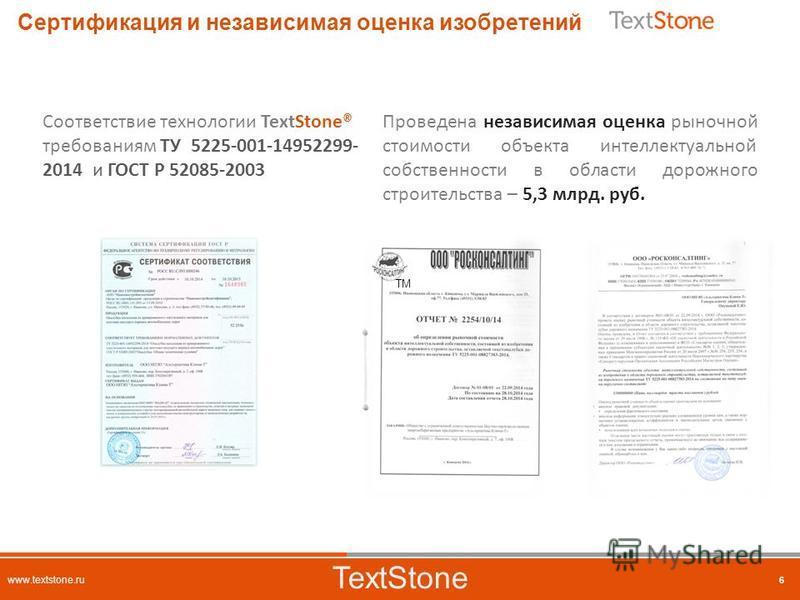 6 TextStone www.textstone.ru 6 Сертификация и независимая оценка изобретений Соответствие технологии TextStone® требованиям ТУ 5225-001-14952299- 2014 и ГОСТ Р 52085-2003 Проведена независимая оценка рыночной стоимости объекта интеллектуальной собств
