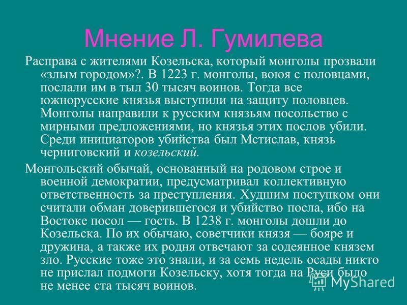 Мнение Л. Гумилева Расправа с жителями Козельска, который монголы прозвали «злым городом»?. В 1223 г. монголы, воюя с половцами, послали им в тыл 30 тысяч воинов. Тогда все южнорусские князья выступили на защиту половцев. Монголы направили к русским