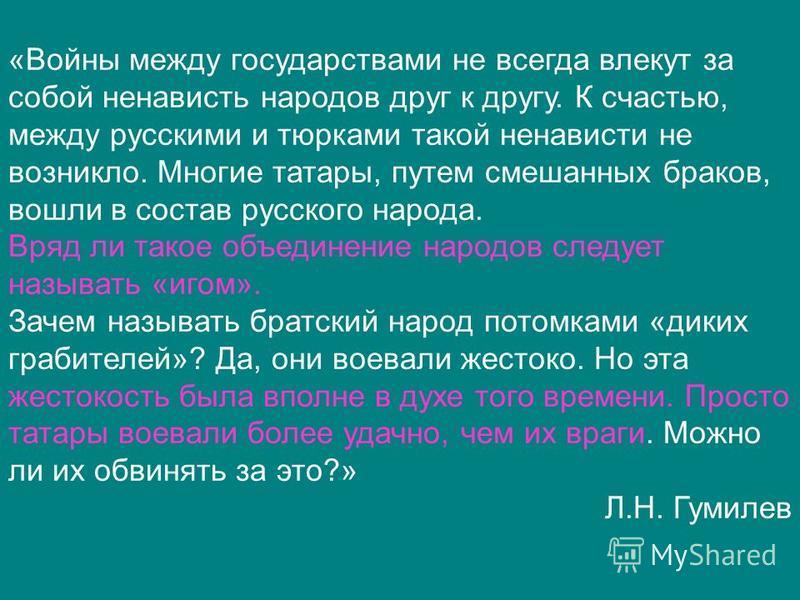 «Войны между государствами не всегда влекут за собой ненависть народов друг к другу. К счастью, между русскими и тюрками такой ненависти не возникло. Многие татары, путем смешанных браков, вошли в состав русского народа. Вряд ли такое объединение нар