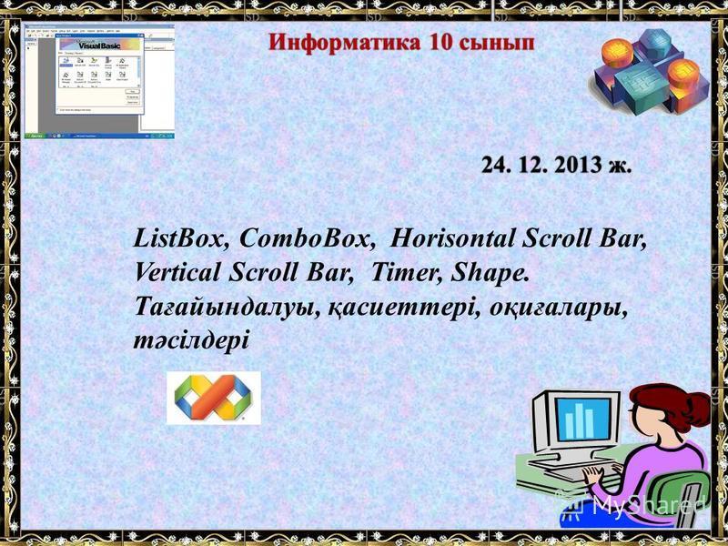 ListBox, ComboBox, Horisontal Scroll Bar, Vertical Scroll Bar, Timer, Shape. Тағайындалуы, қасиеттері, оқиғалары, тәсілдері 24. 12. 2013 ж.24. 12. 2013 ж. Информатика 10 сыныпИнформатика 10 сынып