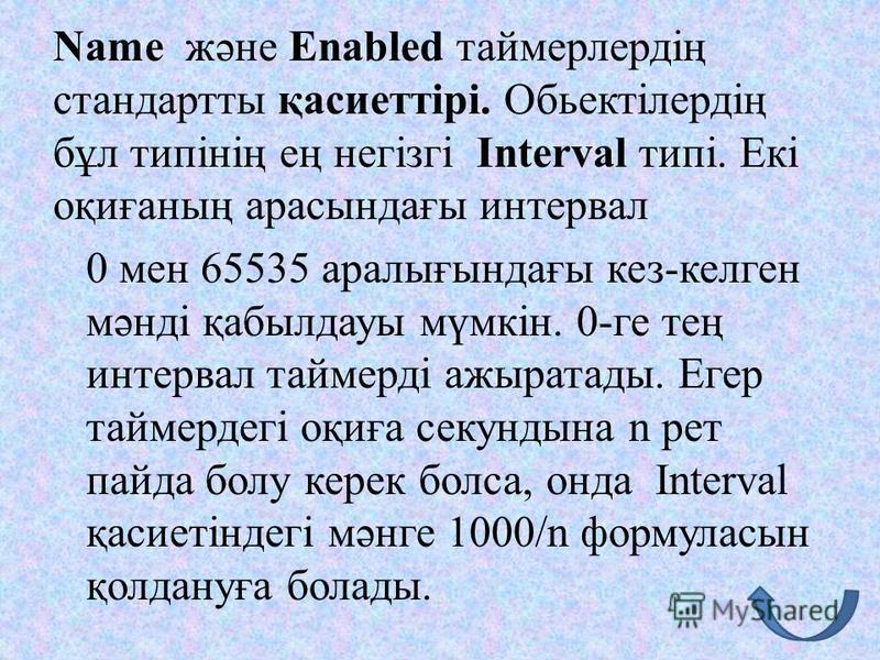 Name және Enabled таймерлердің стандартты қасиеттірі. Обьектілердің бұл типінің ең негізгі Interval типі. Екі оқиғаның арасындағы интервал 0 мен 65535 аралығындағы кез-келген мәнді қабылдауы мүмкін. 0-ге тең интервал таймерді ажыратады. Егер таймерде