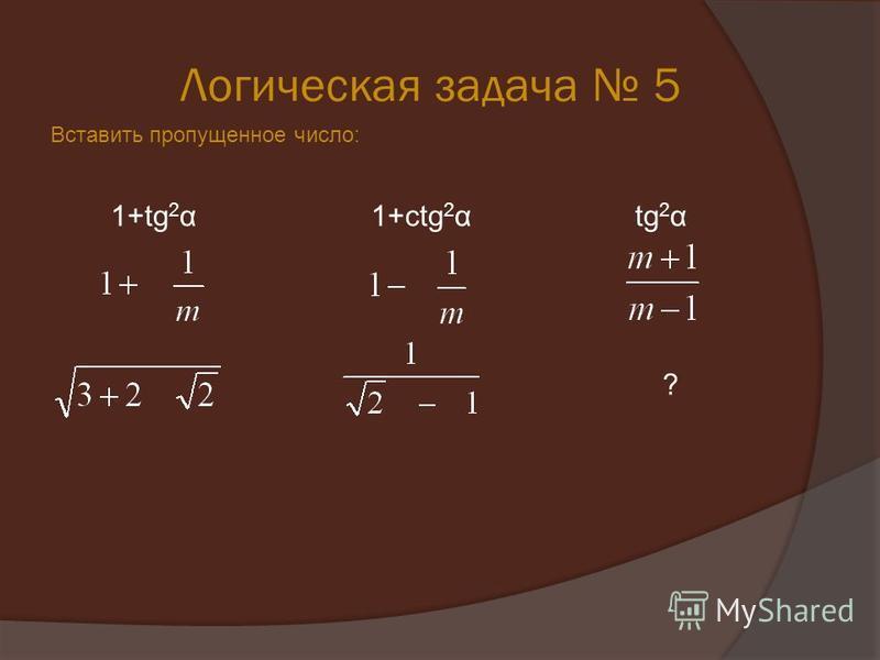 Логическая задача 5 Вставить пропущенное число: 1+tg 2 α 1+ctg 2 α tg 2 α ?