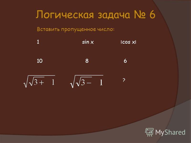 Логическая задача 6 Вставить пропущенное число: 1 sin x ׀ cos x ׀ 10 8 6 ?