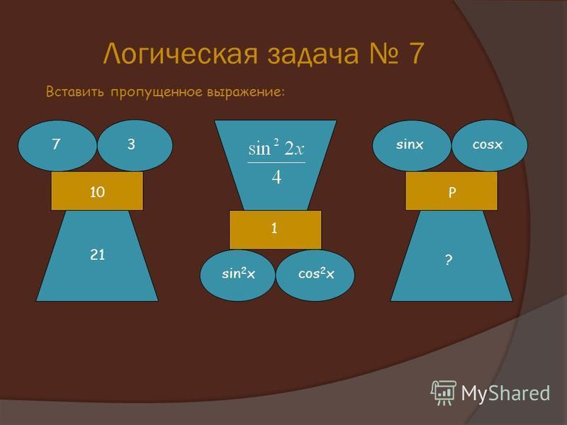 Логическая задача 7 Вставить пропущенное выражение: 73 10 21 sin 2 xcos 2 x 1 sinxcosx ? Р