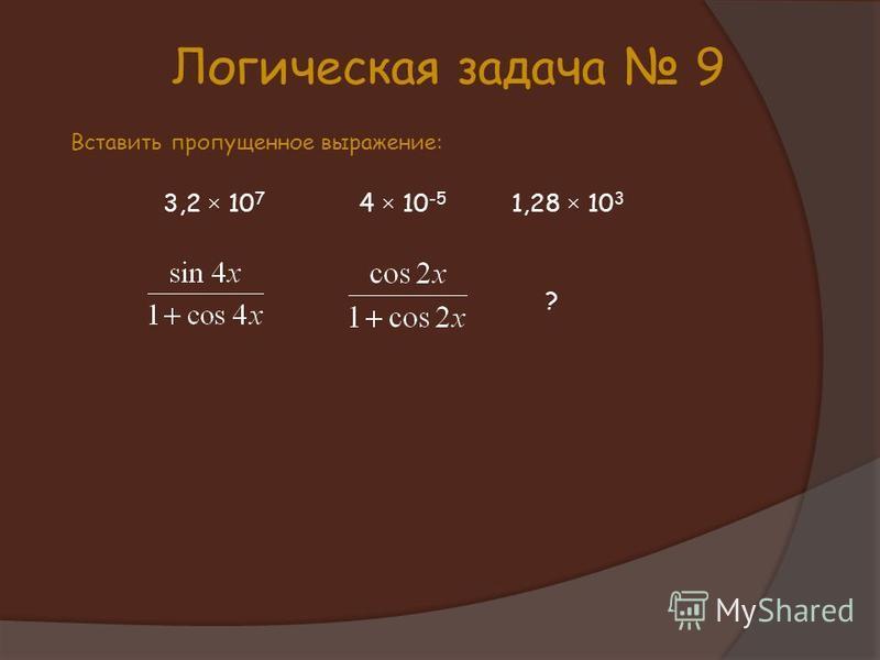 Логическая задача 9 Вставить пропущенное выражение: 3,2 × 10 7 4 × 10 -5 1,28 × 10 3 ?