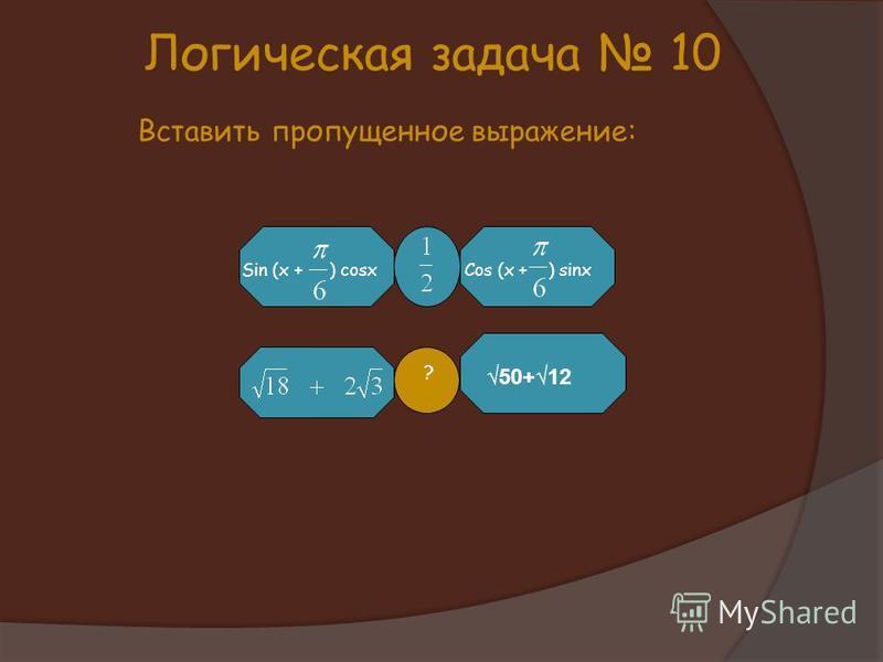 ? Sin (x +) cosxCos (x +) sinx Логическая задача 10 Вставить пропущенное выражение: 50+12