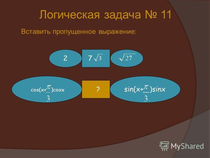 Логическая задача 11 Вставить пропущенное выражение: 72 cos(x+ )cosx sin(x+ )sinx ?