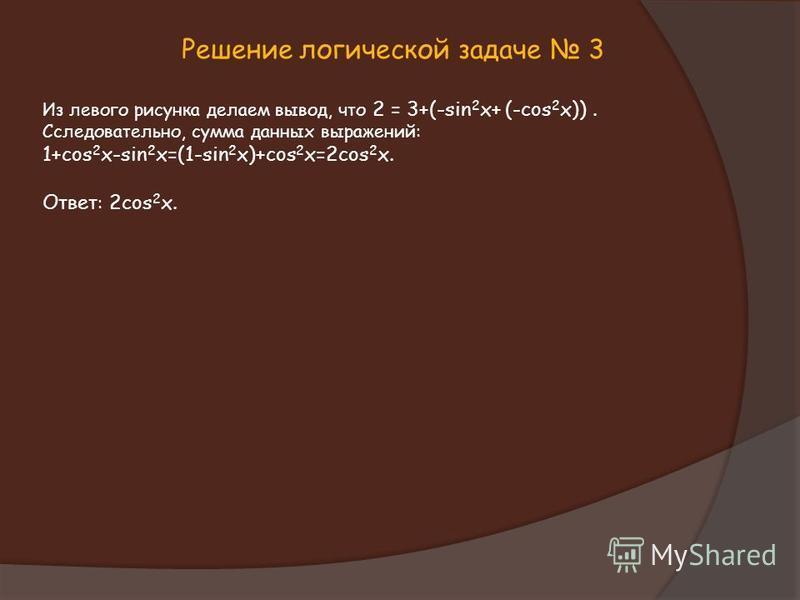 Решение логической задаче 3 Из левого рисунка делаем вывод, что 2 = 3+(-sin 2 x+ (-cos 2 x)). Cследовательно, сумма данных выражений: 1+cos 2 x-sin 2 x=(1-sin 2 x)+cos 2 x=2cos 2 x. Ответ : 2cos 2 x.