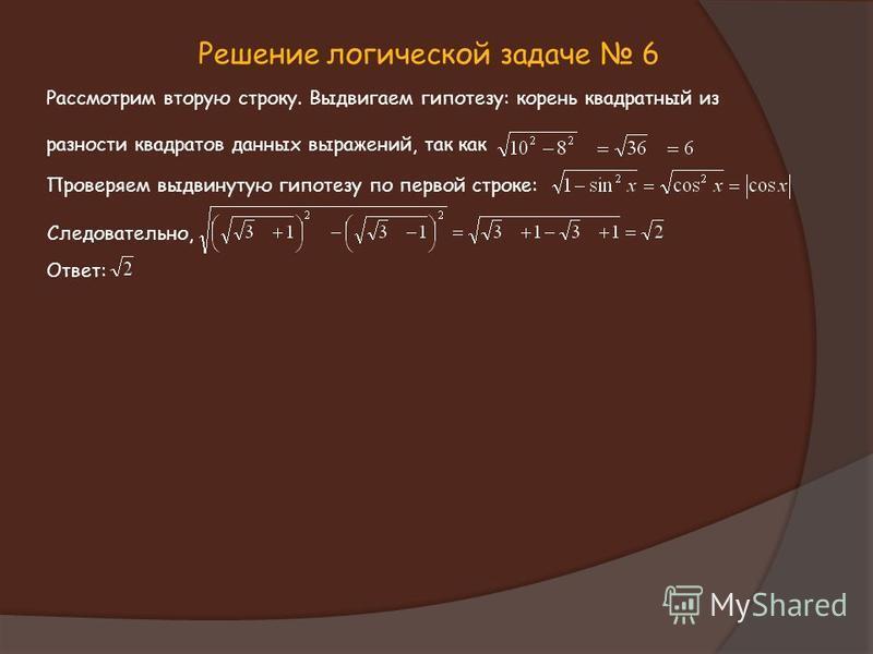 Решение логической задаче 6 Рассмотрим вторую строку. Выдвигаем гипотезу: корень квадратный из разности квадратов данных выражений, так как Проверяем выдвинутую гипотезу по первой строке: Следовательно, Ответ: