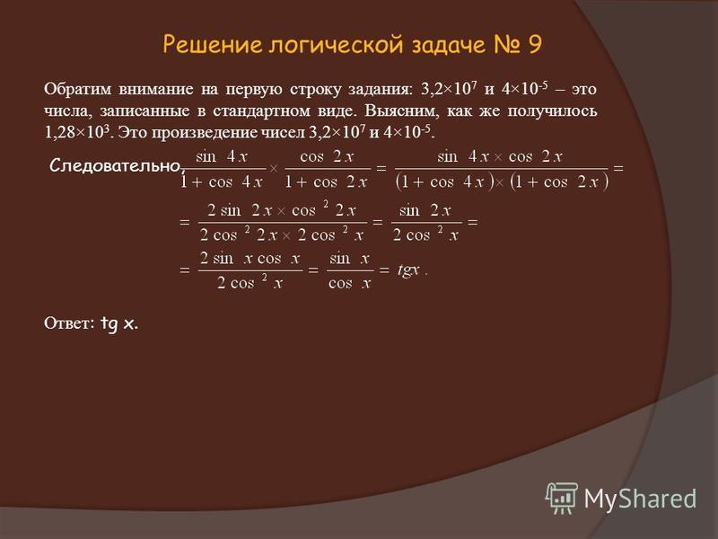 Решение логической задаче 9 Обратим внимание на первую строку задания: 3,2×10 7 и 4×10 -5 – это числа, записанные в стандартном виде. Выясним, как же получилось 1,28×10 3. Это произведение чисел 3,2×10 7 и 4×10 -5. Следовательно, Ответ : tg x.