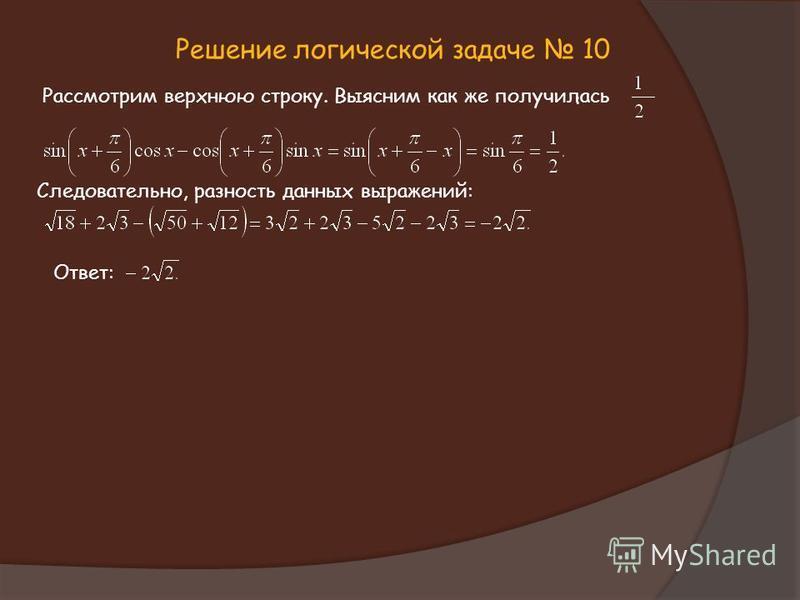Решение логической задаче 10 Рассмотрим верхнюю строку. Выясним как же получилась : Следовательно, разность данных выражений: Ответ: