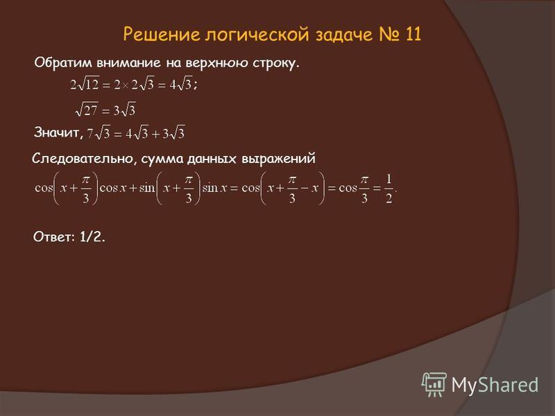 Решение логической задаче 11 Обратим внимание на верхнюю строку. ; Значит, Следовательно, сумма данных выражений Ответ: 1/2.