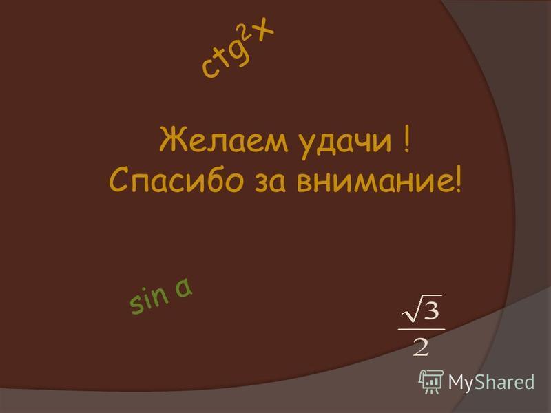 Желаем удачи ! Спасибо за внимание! sin α ctg 2 x