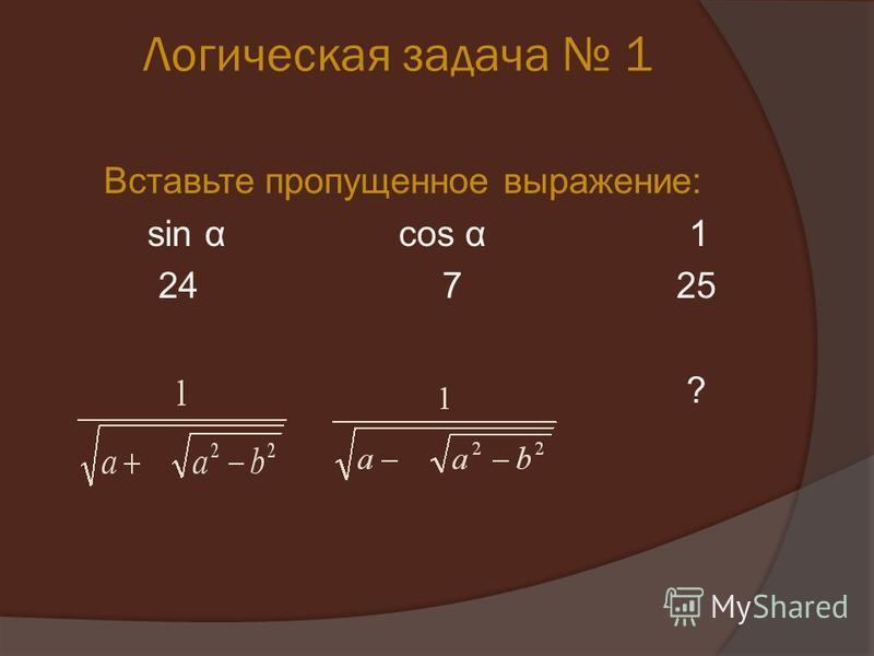 Логическая задача 1 Вставьте пропущенное выражение: sin α cos α 1 24 7 25 ?