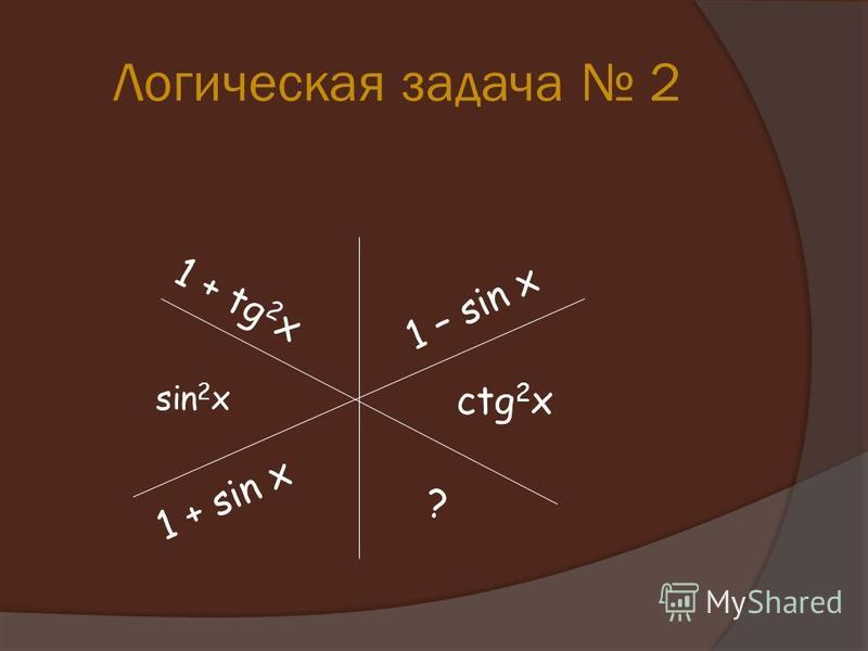 Логическая задача 2 ctg 2 x sin 2 x 1 – sin x 1 + tg 2 x 1 + sin x ?