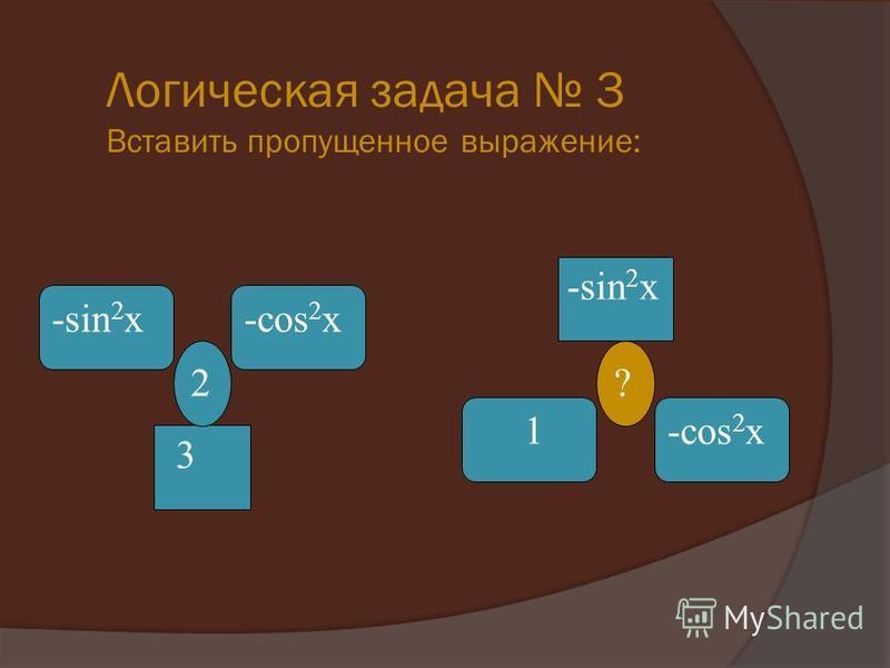 Логическая задача 3 Вставить пропущенное выражение: 3 2 -cos 2 x-sin 2 x ? 1-cos 2 x