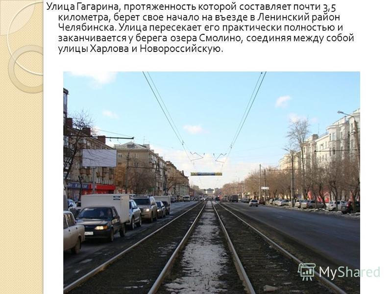 Улица Гагарина, протяженность которой составляет почти 3,5 километра, берет свое начало на въезде в Ленинский район Челябинска. Улица пересекает его практически полностью и заканчивается у берега озера Смолино, соединяя между собой улицы Харлова и Но