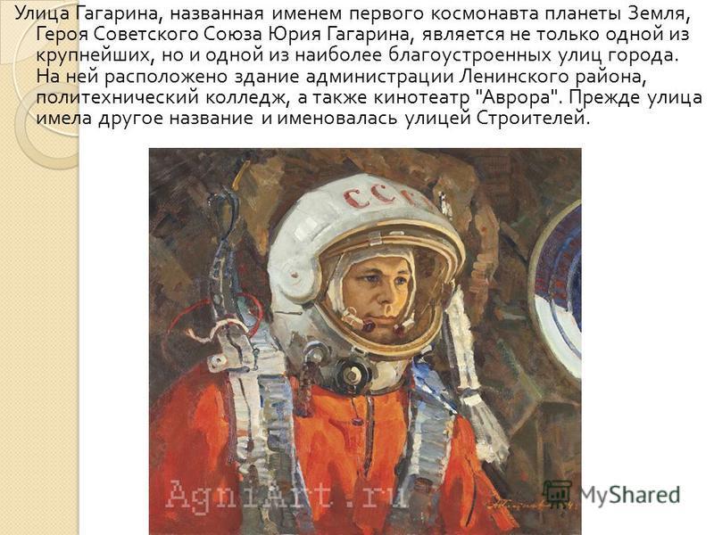 Улица Гагарина, названная именем первого космонавта планеты Земля, Героя Советского Союза Юрия Гагарина, является не только одной из крупнейших, но и одной из наиболее благоустроенных улиц города. На ней расположено здание администрации Ленинского ра
