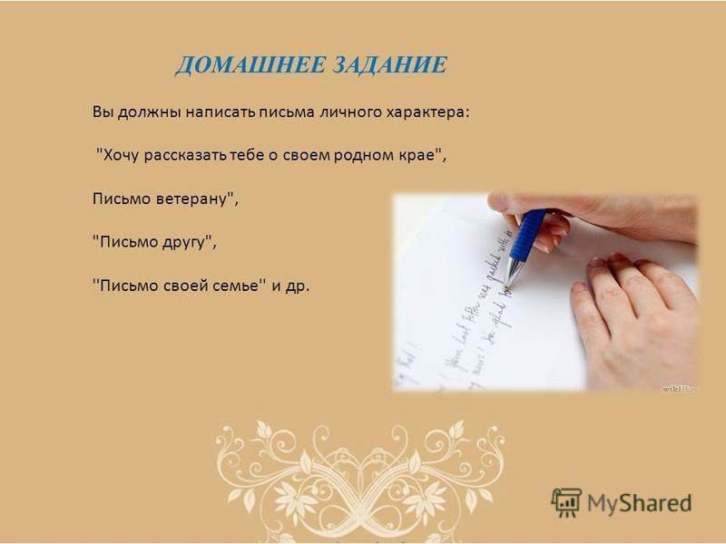 ДОМАШНЕЕ ЗАДАНИЕ Вы должны написать письма личного характера: Хочу рассказать тебе о своем родном крае, Письмо ветерану, Письмо другу, ''Письмо своей семье'' и др.