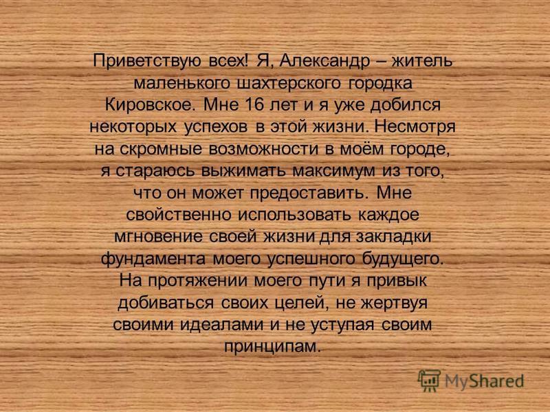 Приветствую всех! Я, Александр – житель маленького шахтерского городка Кировское. Мне 16 лет и я уже добился некоторых успехов в этой жизни. Несмотря на скромные возможности в моём городе, я стараюсь выжимать максимум из того, что он может предостави