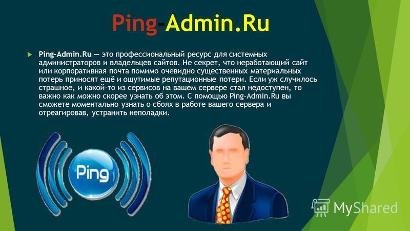 Ping-Admin.Ru Ping-Admin.Ru это профессиональный ресурс для системных администраторов и владельцев сайтов. Не секрет, что неработающий сайт или корпоративная почта помимо очевидно существенных материальных потерь приносят ещё и ощутимые репутационные