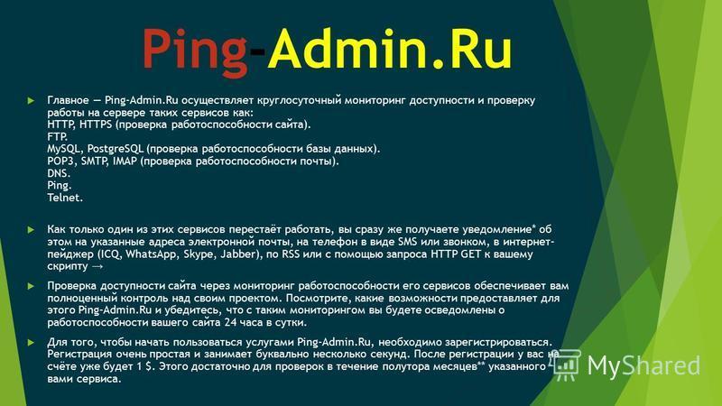 Ping-Admin.Ru Главное Ping-Admin.Ru осуществляет круглосуточный мониторинг доступности и проверку работы на сервере таких сервисов как: HTTP, HTTPS (проверка работоспособности сайта). FTP. MySQL, PostgreSQL (проверка работоспособности базы данных). P