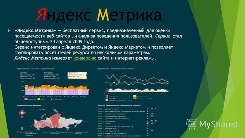 Яндекс Метрика «Яндекс.Метрика» бесплатный сервис, предназначенный для оценки посещаемости веб-сайтов, и анализа поведения пользователей. Сервис стал общедоступным 24 апреля 2009 года. Сервис интегрирован с Яндекс.Директом и Яндекс.Маркетом и позволя