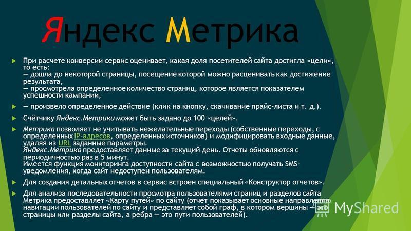 Яндекс Метрика При расчете конверсии сервис оценивает, какая доля посетителей сайта достигла «цели», то есть: дошла до некоторой страницы, посещение которой можно расценивать как достижение результата, просмотрела определенное количество страниц, кот